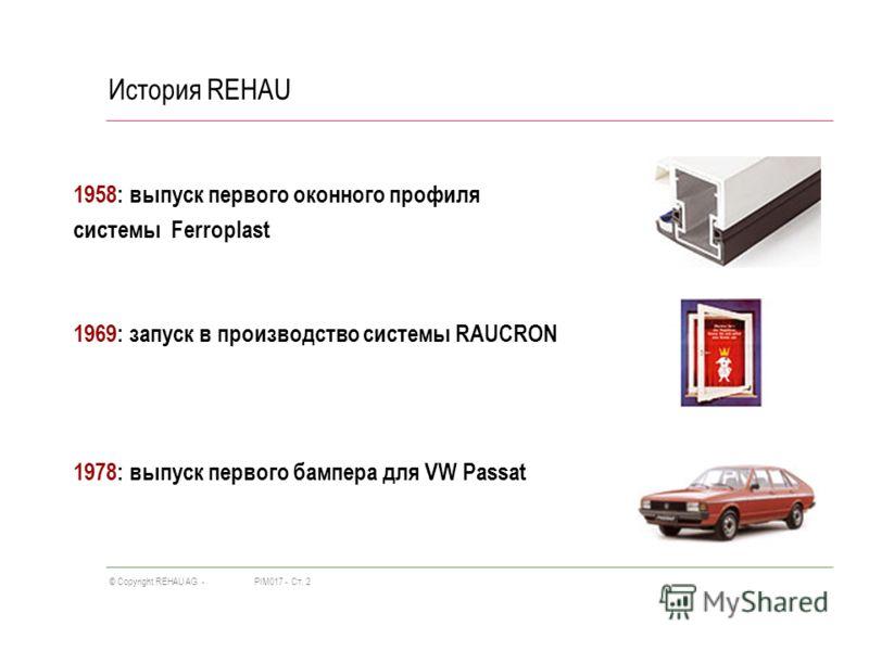PIM017 -Ст. 2© Copyright REHAU AG - История REHAU 1958: выпуск первого оконного профиля системы Ferroplast 1969: запуск в производство системы RAUCRON 1978: выпуск первого бампера для VW Passat