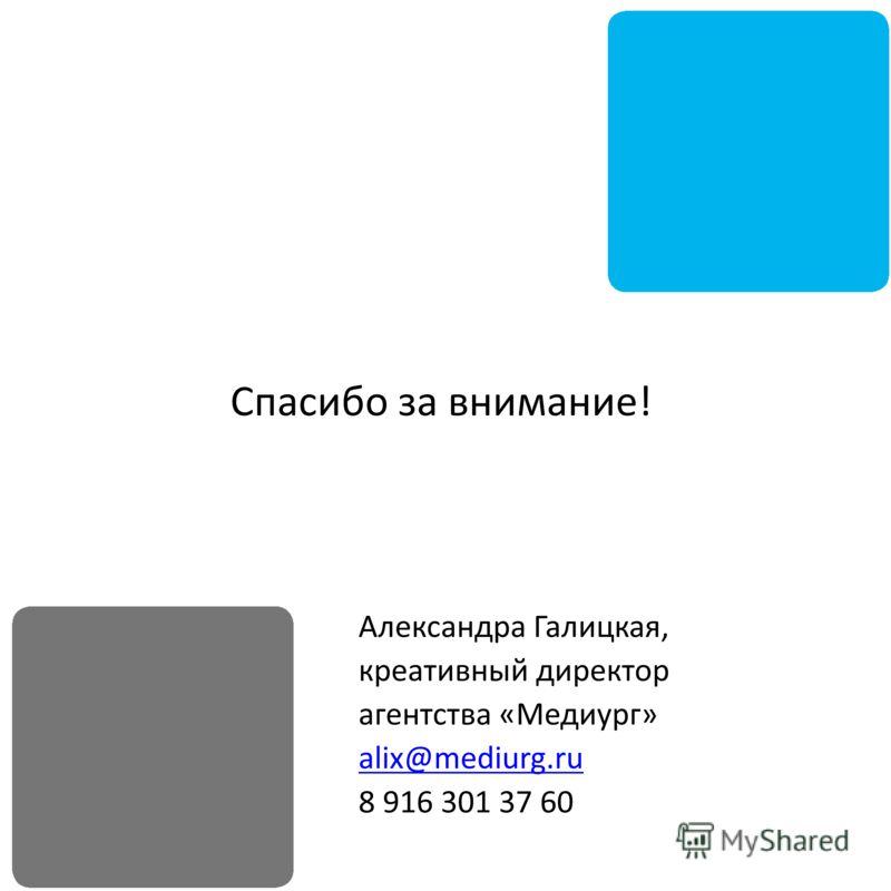 Спасибо за внимание! Александра Галицкая, креативный директор агентства «Медиург» alix@mediurg.ru 8 916 301 37 60