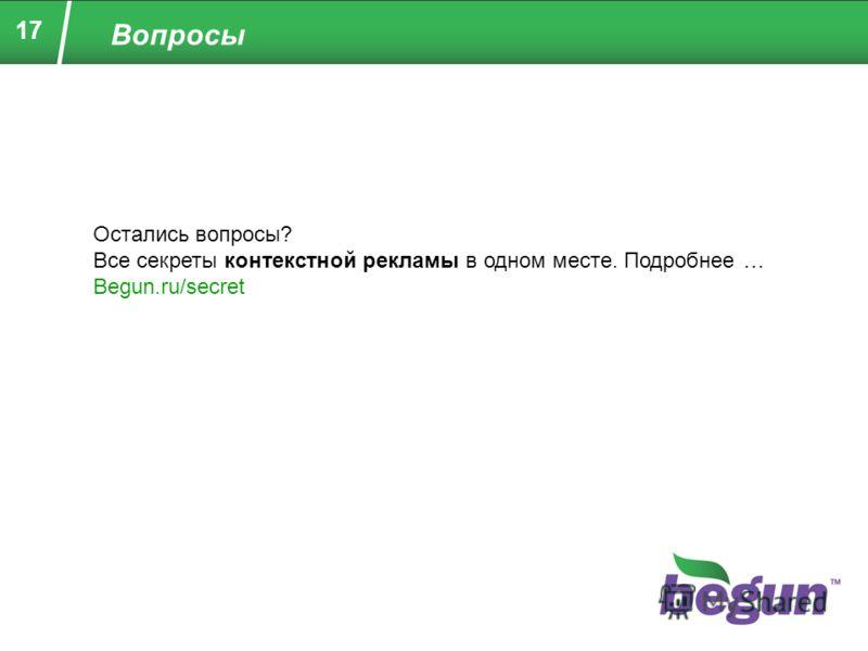 17 Вопросы Остались вопросы? Все секреты контекстной рекламы в одном месте. Подробнее … Begun.ru/secret