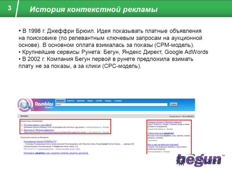 3 В 1998 г. Джеффри Брюил. Идея показывать платные объявления на поисковике (по релевантным ключевым запросам на аукционной основе). В основном оплата взималась за показы (CPM-модель). Крупнейшие сервисы Рунета: Бегун, Яндекс Директ, Google AdWords В