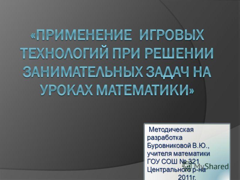 Методическая разработка Методическая разработка Буровниковой В.Ю., учителя математики ГОУ СОШ 321 Центрального р-на 2011г.