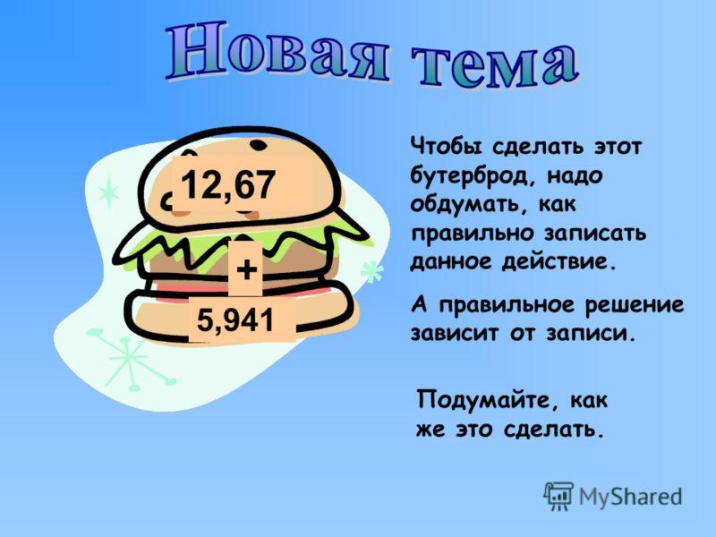 12,67 + 5,941 Чтобы сделать этот бутерброд, надо обдумать, как правильно записать данное действие. А правильное решение зависит от записи. Подумайте, как же это сделать.