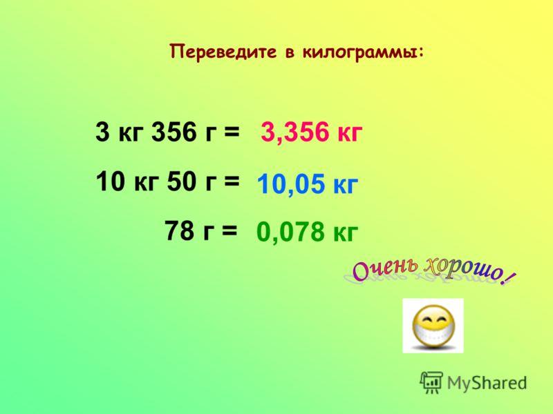 Переведите в килограммы: 3 кг 356 г = 10 кг 50 г = 78 г = 3,356 кг 10,05 кг 0,078 кг