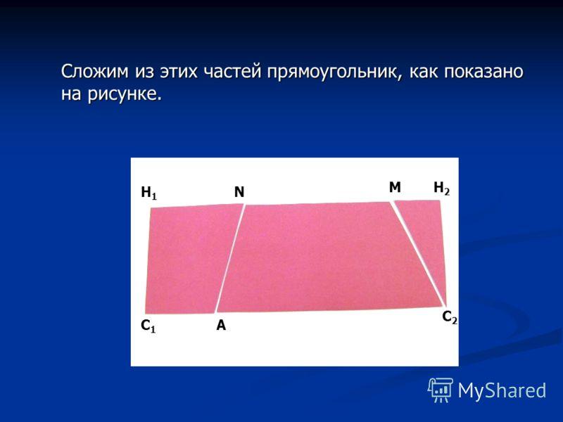 Сложим из этих частей прямоугольник, как показано на рисунке. А С2С2 NH1H1 C1C1 H2H2 M