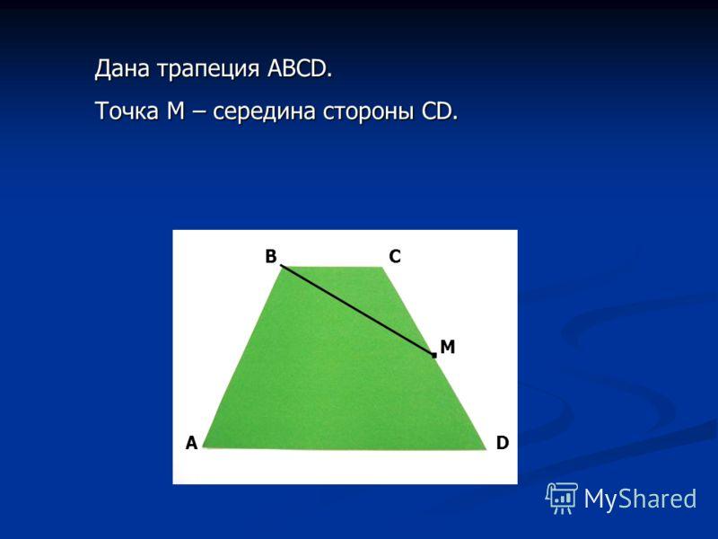 Дана трапеция АВСD. Точка М – середина стороны СD. А ВС D M.