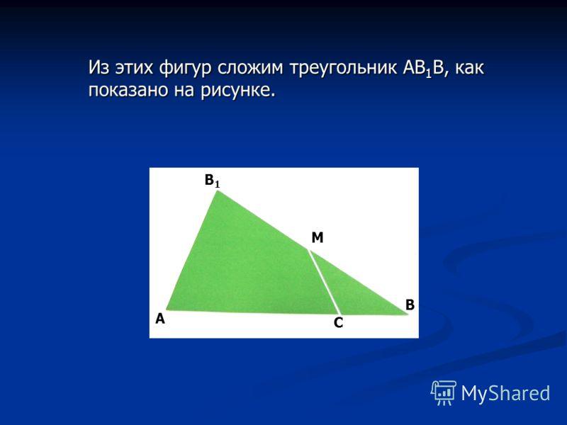 А С В В1В1 M Из этих фигур сложим треугольник АВ 1 В, как показано на рисунке.