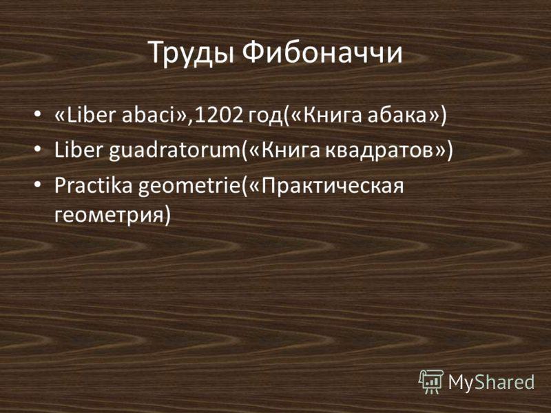 Труды Фибоначчи «Liber abaci»,1202 год(«Книга абака») Liber guadratorum(«Книга квадратов») Practika geometrie(«Практическая геометрия)