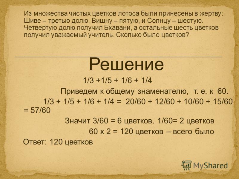 Решение 1/3 +1/5 + 1/6 + 1/4 Приведем к общему знаменателю, т. е. к 60. 1/3 + 1/5 + 1/6 + 1/4 = 20/60 + 12/60 + 10/60 + 15/60 = 57/60 Значит 3/60 = 6 цветков, 1/60= 2 цветков 60 х 2 = 120 цветков – всего было Ответ: 120 цветков Из множества чистых цв