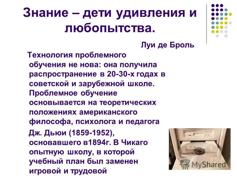 Знание – дети удивления и любопытства. Луи де Броль Технология проблемного обучения не нова: она получила распространение в 20-30-х годах в советской и зарубежной школе. Проблемное обучение основывается на теоретических положениях американского филос