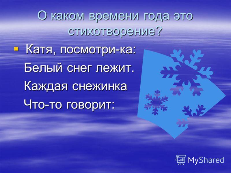 О каком времени года это стихотворение? Катя, посмотри-ка: Катя, посмотри-ка: Белый снег лежит. Белый снег лежит. Каждая снежинка Каждая снежинка Что-то говорит: Что-то говорит: