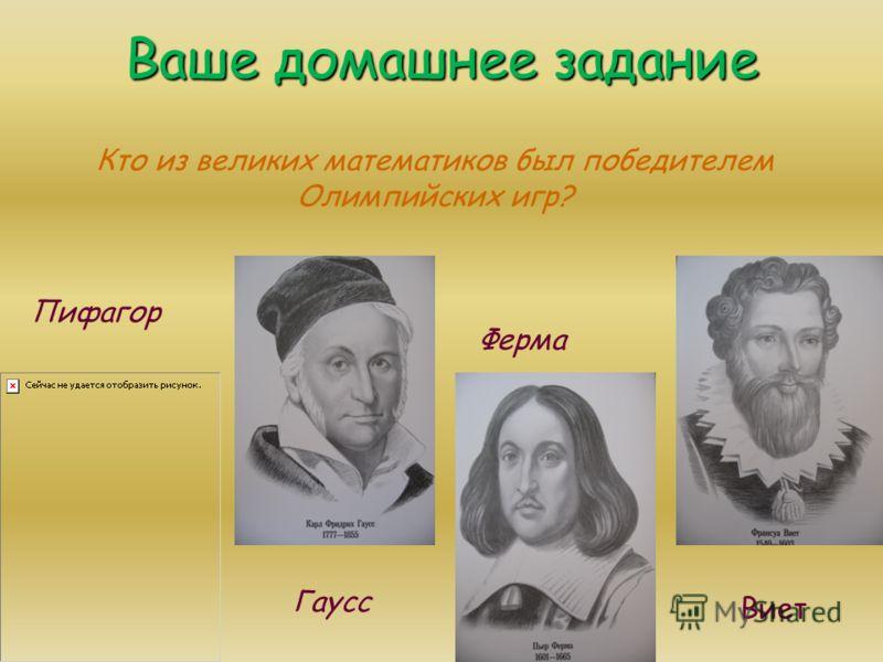 Ваше домашнее задание Пифагор Гаусс Ферма Виет Кто из великих математиков был победителем Олимпийских игр?