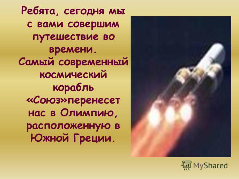 Ребята, сегодня мы с вами совершим путешествие во времени. Самый современный космический корабль «Союз»перенесет нас в Олимпию, расположенную в Южной Греции.