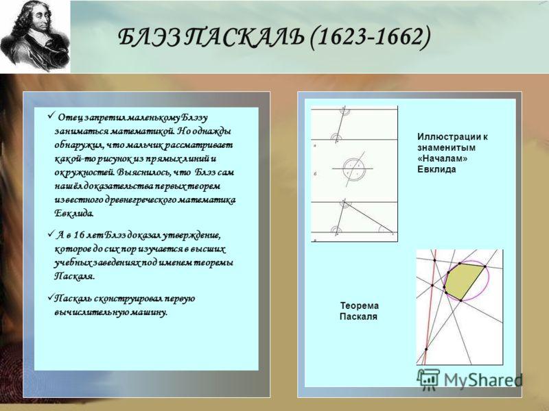 БЛЭЗ ПАСКАЛЬ (1623-1662) Отец запретил маленькому Блэзу заниматься математикой. Но однажды обнаружил, что мальчик рассматривает какой-то рисунок из прямых линий и окружностей. Выяснилось, что Блэз сам нашёл доказательства первых теорем известного дре