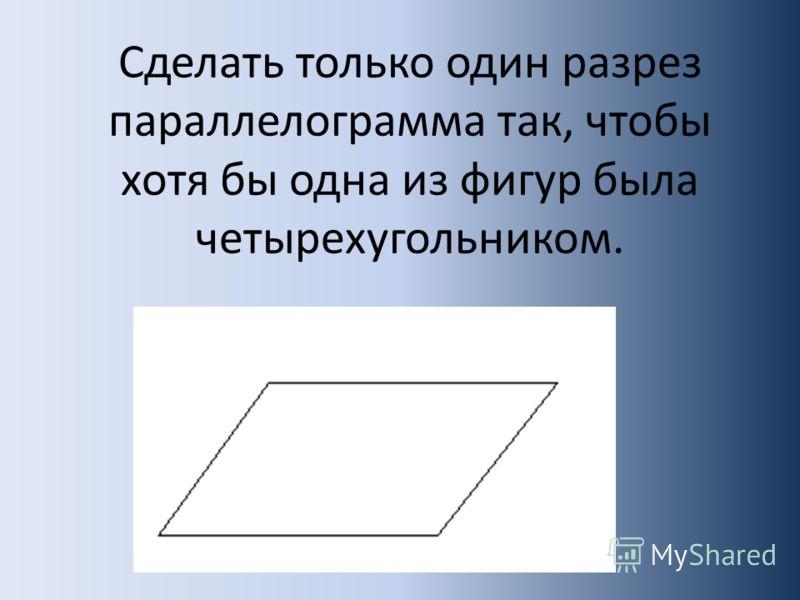 Сделать только один разрез параллелограмма так, чтобы хотя бы одна из фигур была четырехугольником.