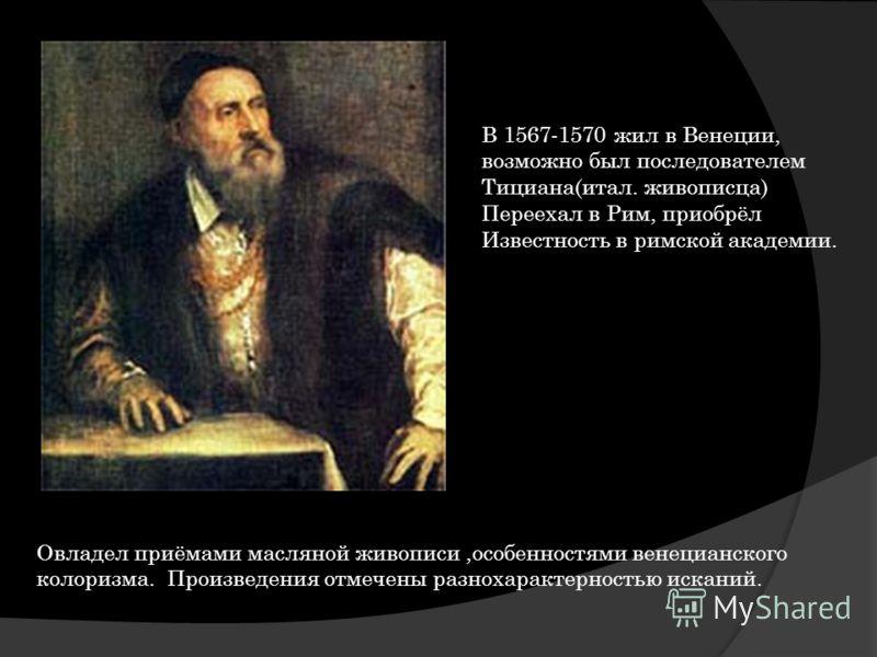В 1567-1570 жил в Венеции, возможно был последователем Тициана(итал. живописца) Переехал в Рим, приобрёл Известность в римской академии. Овладел приёмами масляной живописи,особенностями венецианского колоризма. Произведения отмечены разнохарактерност