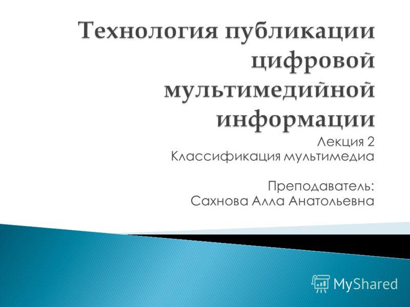 Лекция 2 Классификация мультимедиа Преподаватель: Сахнова Алла Анатольевна