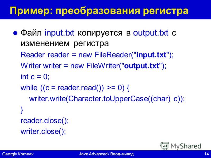 14Georgiy KorneevJava Advanced / Ввод-вывод Пример: преобразования регистра Файл input.txt копируется в output.txt с изменением регистра Reader reader = new FileReader(