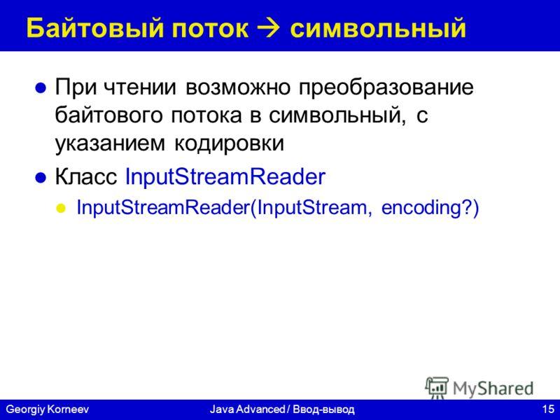 15Georgiy KorneevJava Advanced / Ввод-вывод Байтовый поток символьный При чтении возможно преобразование байтового потока в символьный, с указанием кодировки Класс InputStreamReader InputStreamReader(InputStream, encoding?)