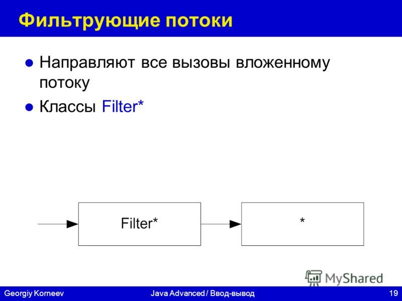 19Georgiy KorneevJava Advanced / Ввод-вывод Фильтрующие потоки Направляют все вызовы вложенному потоку Классы Filter*