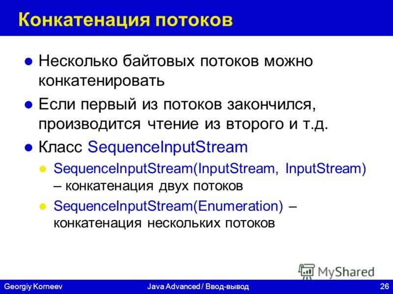 26Georgiy KorneevJava Advanced / Ввод-вывод Конкатенация потоков Несколько байтовых потоков можно конкатенировать Если первый из потоков закончился, производится чтение из второго и т.д. Класс SequenceInputStream SequenceInputStream(InputStream, Inpu