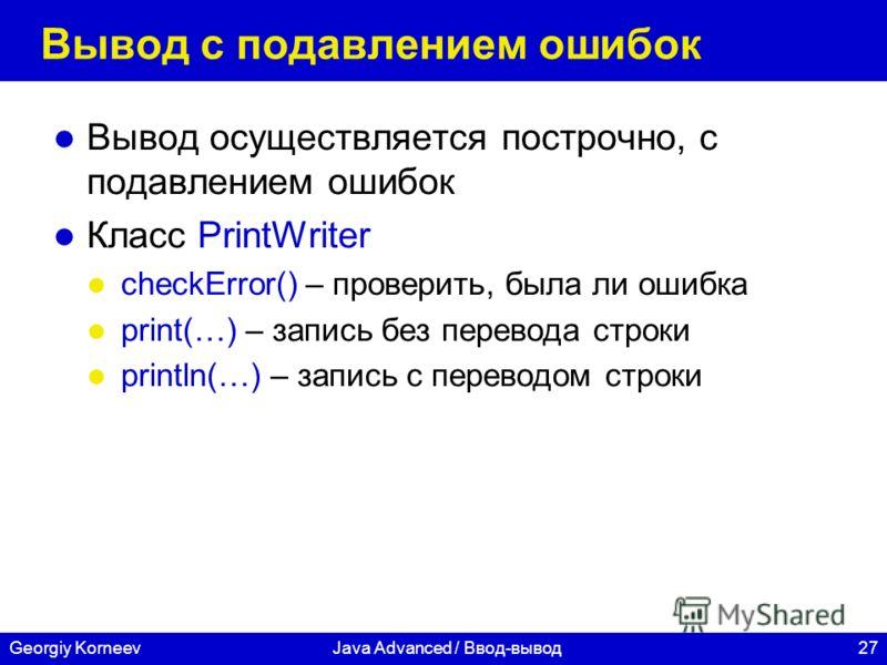 27Georgiy KorneevJava Advanced / Ввод-вывод Вывод с подавлением ошибок Вывод осуществляется построчно, с подавлением ошибок Класс PrintWriter checkError() – проверить, была ли ошибка print(…) – запись без перевода строки println(…) – запись с перевод