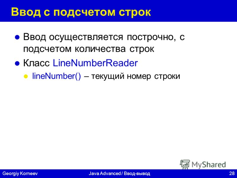 28Georgiy KorneevJava Advanced / Ввод-вывод Ввод с подсчетом строк Ввод осуществляется построчно, с подсчетом количества строк Класс LineNumberReader lineNumber() – текущий номер строки