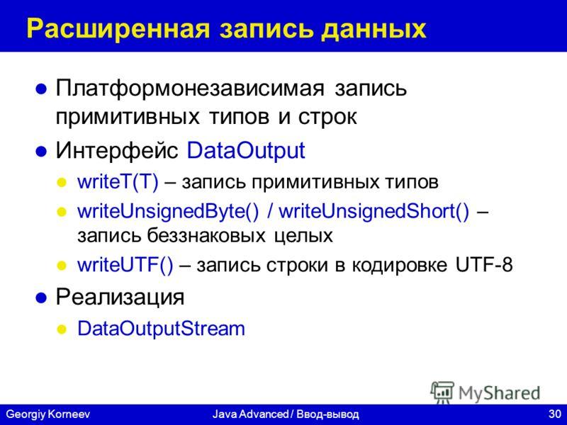 30Georgiy KorneevJava Advanced / Ввод-вывод Расширенная запись данных Платформонезависимая запись примитивных типов и строк Интерфейс DataOutput writeT(T) – запись примитивных типов writeUnsignedByte() / writeUnsignedShort() – запись беззнаковых целы