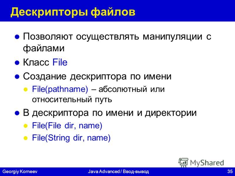 35Georgiy KorneevJava Advanced / Ввод-вывод Дескрипторы файлов Позволяют осуществлять манипуляции с файлами Класс File Создание дескриптора по имени File(pathname) – абсолютный или относительный путь В дескриптора по имени и директории File(File dir,