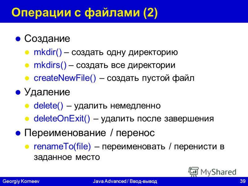 39Georgiy KorneevJava Advanced / Ввод-вывод Операции с файлами (2) Создание mkdir() – создать одну директорию mkdirs() – создать все директории createNewFile() – создать пустой файл Удаление delete() – удалить немедленно deleteOnExit() – удалить посл