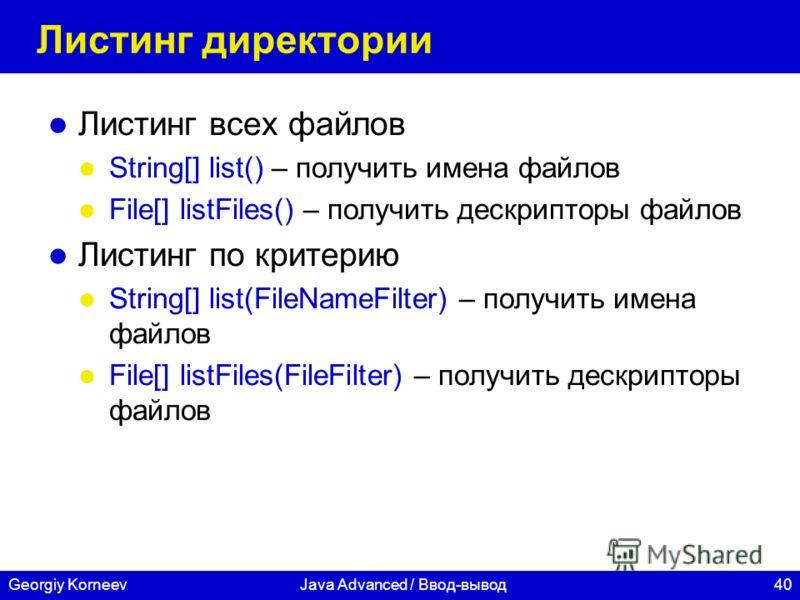 40Georgiy KorneevJava Advanced / Ввод-вывод Листинг директории Листинг всех файлов String[] list() – получить имена файлов File[] listFiles() – получить дескрипторы файлов Листинг по критерию String[] list(FileNameFilter) – получить имена файлов File