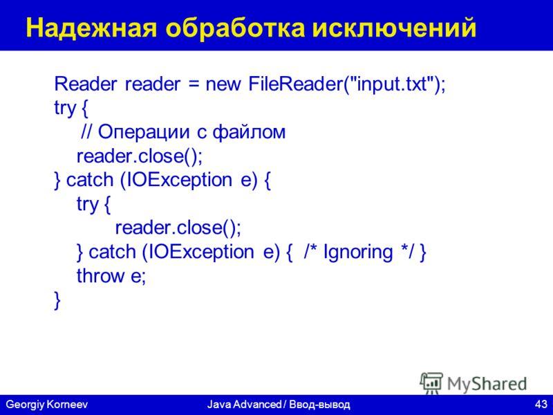 43Georgiy KorneevJava Advanced / Ввод-вывод Надежная обработка исключений Reader reader = new FileReader(