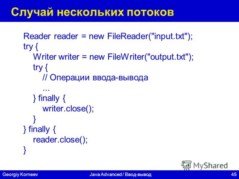 45Georgiy KorneevJava Advanced / Ввод-вывод Случай нескольких потоков Reader reader = new FileReader(