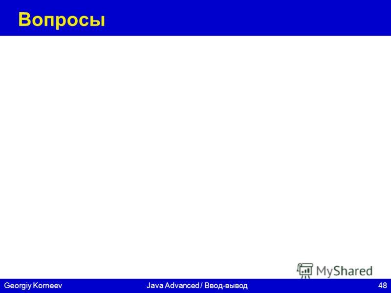 48Georgiy KorneevJava Advanced / Ввод-вывод Вопросы