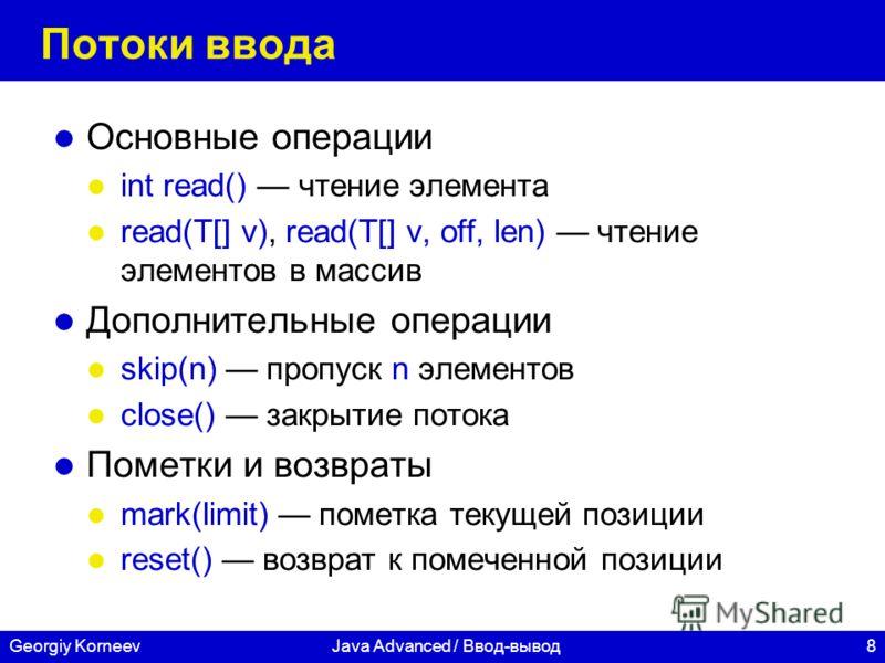 8Georgiy KorneevJava Advanced / Ввод-вывод Потоки ввода Основные операции int read() чтение элемента read(T[] v), read(T[] v, off, len) чтение элементов в массив Дополнительные операции skip(n) пропуск n элементов close() закрытие потока Пометки и во