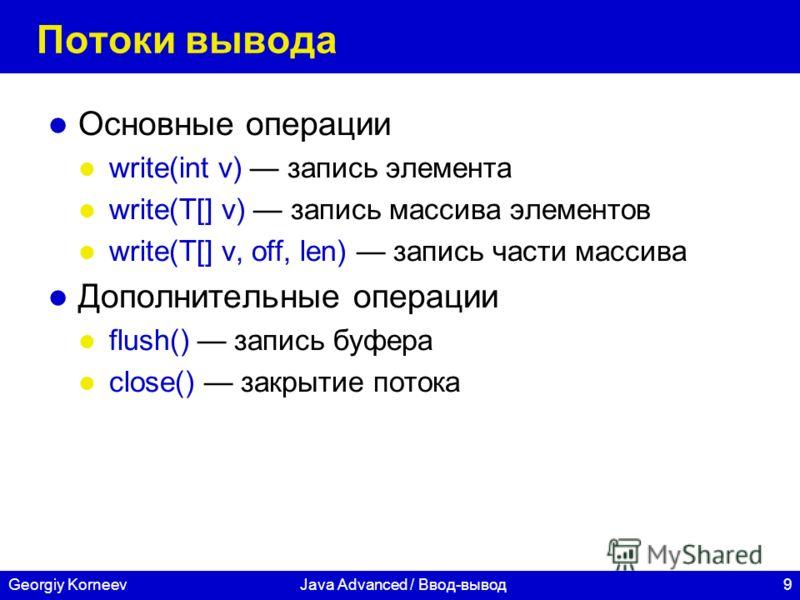 9Georgiy KorneevJava Advanced / Ввод-вывод Потоки вывода Основные операции write(int v) запись элемента write(T[] v) запись массива элементов write(T[] v, off, len) запись части массива Дополнительные операции flush() запись буфера close() закрытие п