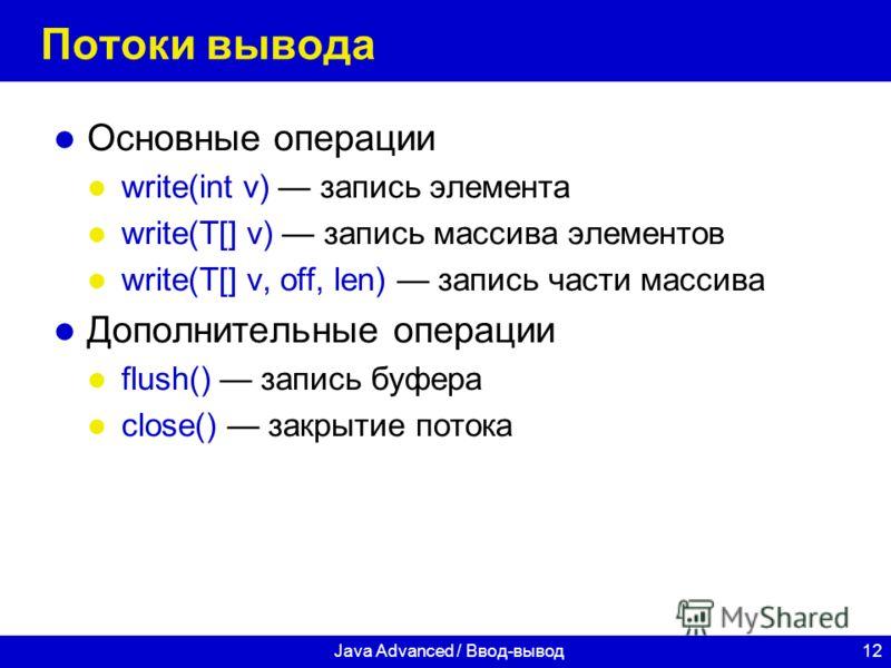 12Java Advanced / Ввод-вывод Потоки вывода Основные операции write(int v) запись элемента write(T[] v) запись массива элементов write(T[] v, off, len) запись части массива Дополнительные операции flush() запись буфера close() закрытие потока