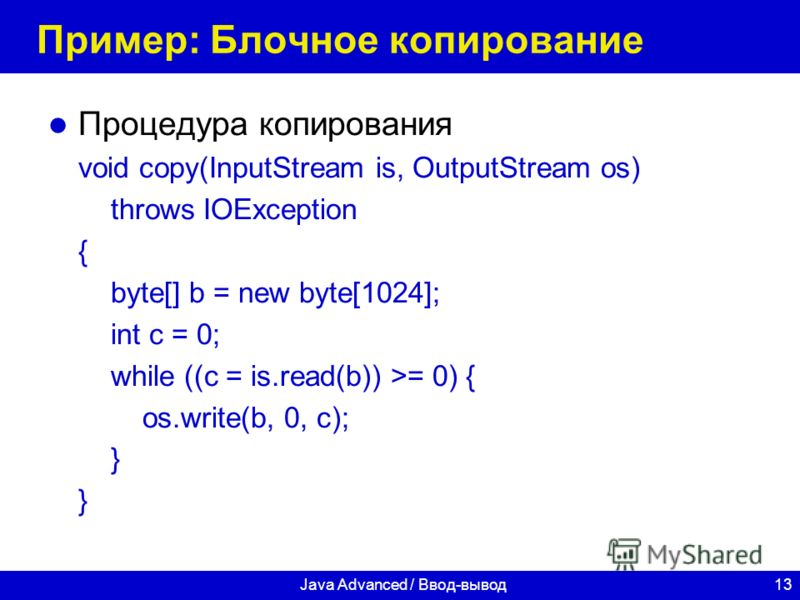 13Java Advanced / Ввод-вывод Пример: Блочное копирование Процедура копирования void copy(InputStream is, OutputStream os) throws IOException { byte[] b = new byte[1024]; int c = 0; while ((c = is.read(b)) >= 0) { os.write(b, 0, c); }