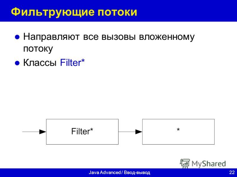 22Java Advanced / Ввод-вывод Фильтрующие потоки Направляют все вызовы вложенному потоку Классы Filter*