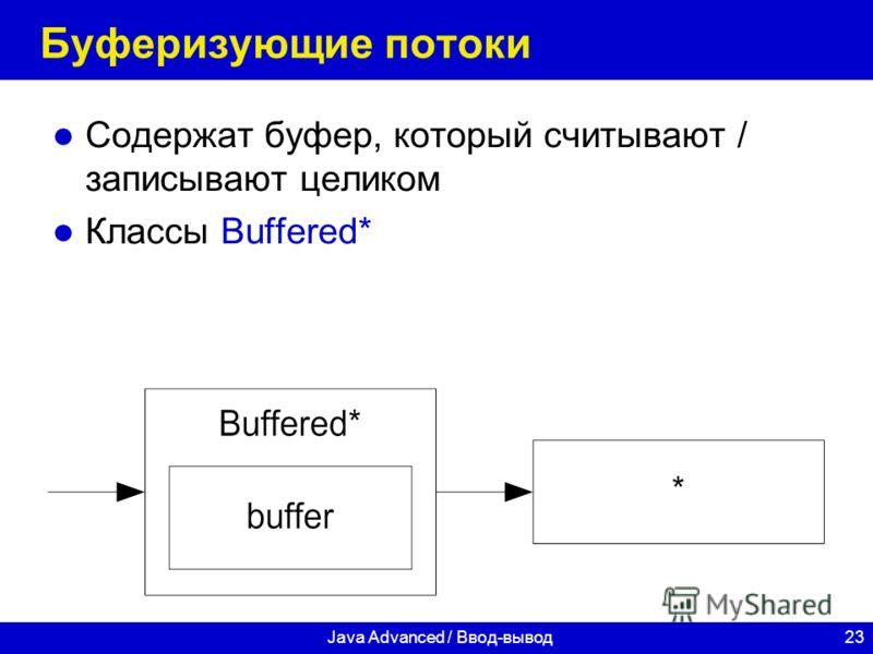 23Java Advanced / Ввод-вывод Буферизующие потоки Содержат буфер, который считывают / записывают целиком Классы Buffered*