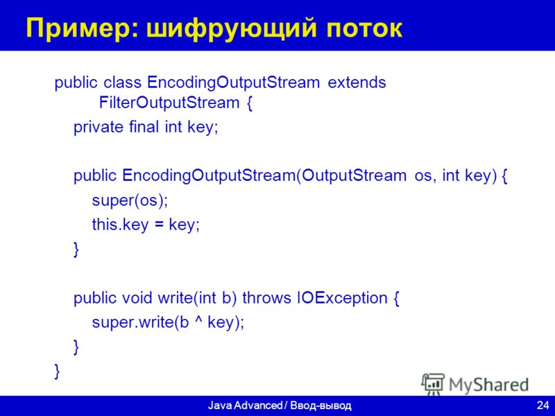 24Java Advanced / Ввод-вывод Пример: шифрующий поток public class EncodingOutputStream extends FilterOutputStream { private final int key; public EncodingOutputStream(OutputStream os, int key) { super(os); this.key = key; } public void write(int b) t
