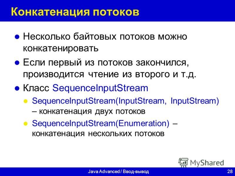 28Java Advanced / Ввод-вывод Конкатенация потоков Несколько байтовых потоков можно конкатенировать Если первый из потоков закончился, производится чтение из второго и т.д. Класс SequenceInputStream SequenceInputStream(InputStream, InputStream) – конк