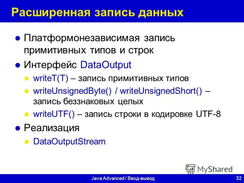 32Java Advanced / Ввод-вывод Расширенная запись данных Платформонезависимая запись примитивных типов и строк Интерфейс DataOutput writeT(T) – запись примитивных типов writeUnsignedByte() / writeUnsignedShort() – запись беззнаковых целых writeUTF() –