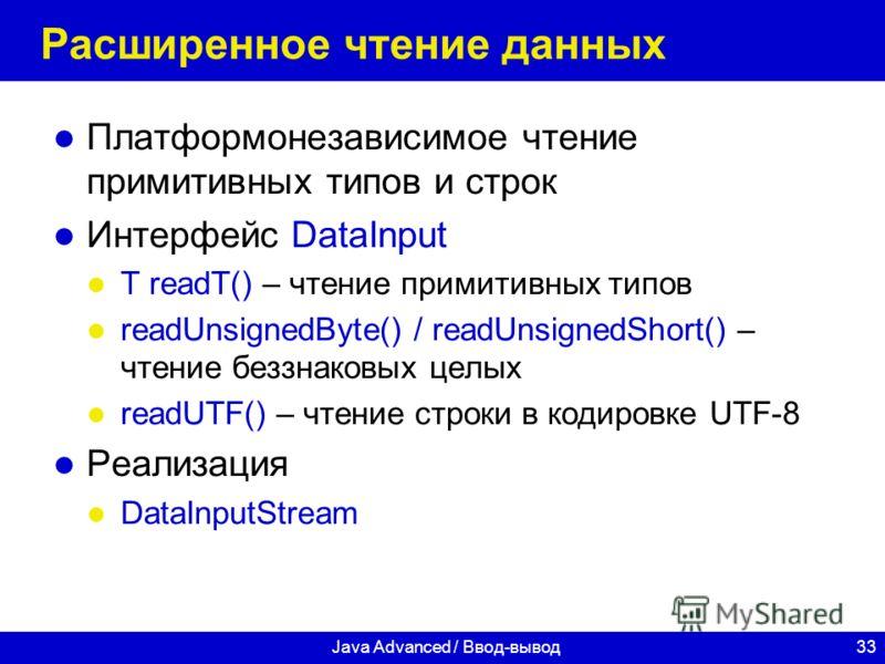 33Java Advanced / Ввод-вывод Расширенное чтение данных Платформонезависимое чтение примитивных типов и строк Интерфейс DataInput T readT() – чтение примитивных типов readUnsignedByte() / readUnsignedShort() – чтение беззнаковых целых readUTF() – чтен