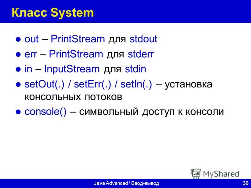 36Java Advanced / Ввод-вывод Класс System out – PrintStream для stdout err – PrintStream для stderr in – InputStream для stdin setOut(.) / setErr(.) / setIn(.) – установка консольных потоков console() – символьный доступ к консоли