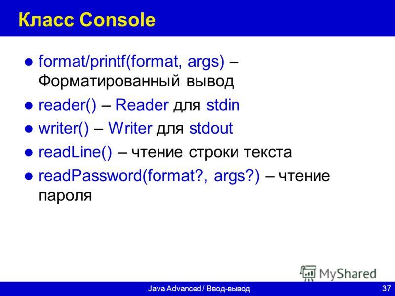 37Java Advanced / Ввод-вывод Класс Console format/printf(format, args) – Форматированный вывод reader() – Reader для stdin writer() – Writer для stdout readLine() – чтение строки текста readPassword(format?, args?) – чтение пароля