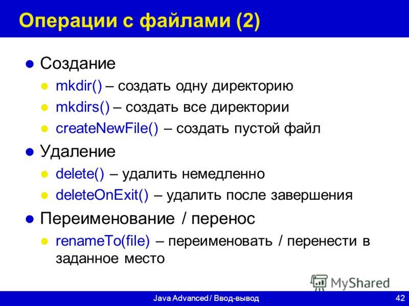 42Java Advanced / Ввод-вывод Операции с файлами (2) Создание mkdir() – создать одну директорию mkdirs() – создать все директории createNewFile() – создать пустой файл Удаление delete() – удалить немедленно deleteOnExit() – удалить после завершения Пе