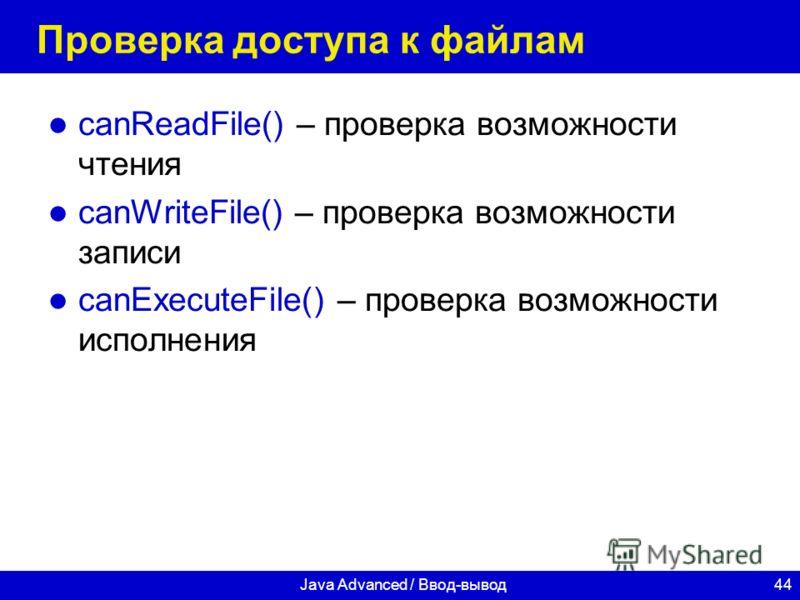 44Java Advanced / Ввод-вывод Проверка доступа к файлам canReadFile() – проверка возможности чтения canWriteFile() – проверка возможности записи canExecuteFile() – проверка возможности исполнения