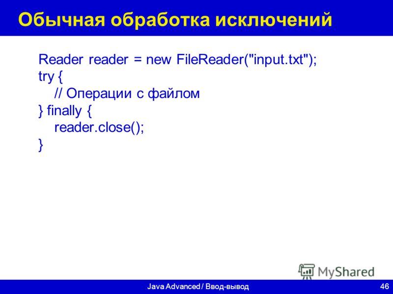 46Java Advanced / Ввод-вывод Обычная обработка исключений Reader reader = new FileReader(input.txt); try { // Операции с файлом } finally { reader.close(); }