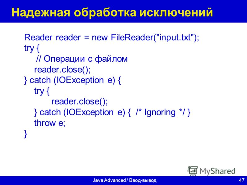 47Java Advanced / Ввод-вывод Надежная обработка исключений Reader reader = new FileReader(input.txt); try { // Операции с файлом reader.close(); } catch (IOException e) { try { reader.close(); } catch (IOException e) { /* Ignoring */ } throw e; }