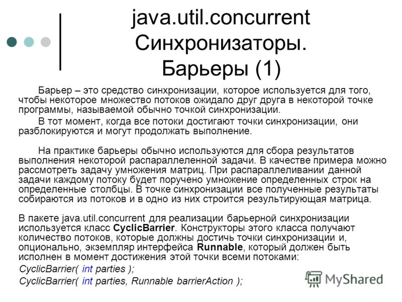 java.util.concurrent Синхронизаторы. Барьеры (1) Барьер – это средство синхронизации, которое используется для того, чтобы некоторое множество потоков ожидало друг друга в некоторой точке программы, называемой обычно точкой синхронизации. В тот момен